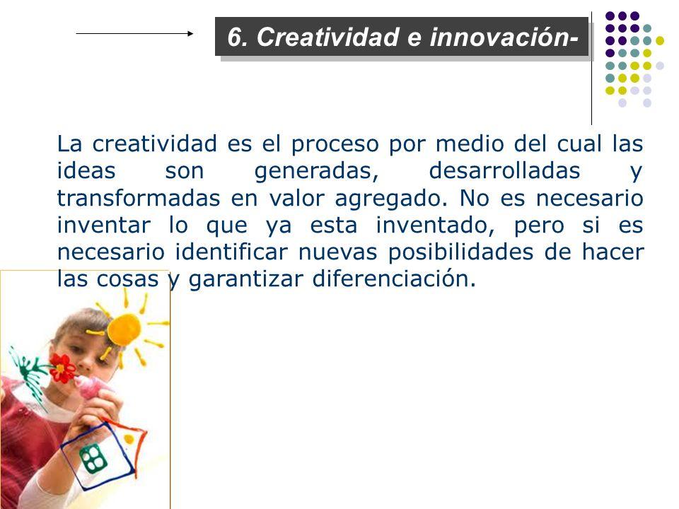 6. Creatividad e innovación- La creatividad es el proceso por medio del cual las ideas son generadas, desarrolladas y transformadas en valor agregado.
