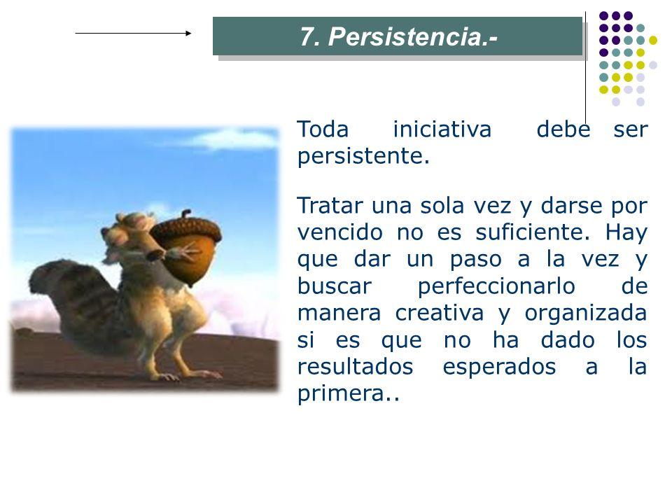 7. Persistencia.- Toda iniciativa debe ser persistente. Tratar una sola vez y darse por vencido no es suficiente. Hay que dar un paso a la vez y busca