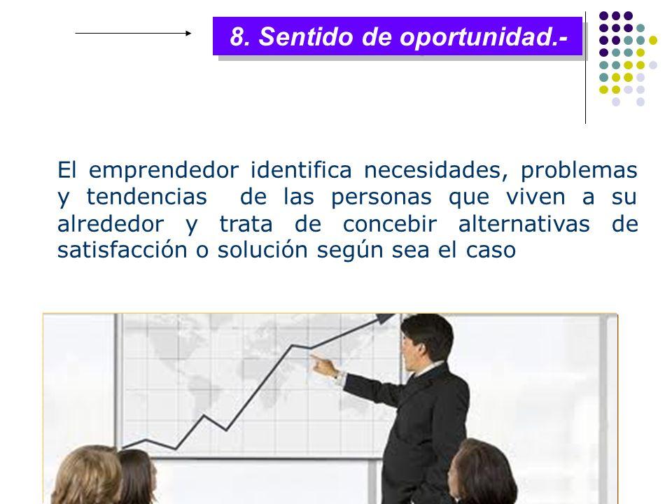 8. Sentido de oportunidad.- El emprendedor identifica necesidades, problemas y tendencias de las personas que viven a su alrededor y trata de concebir