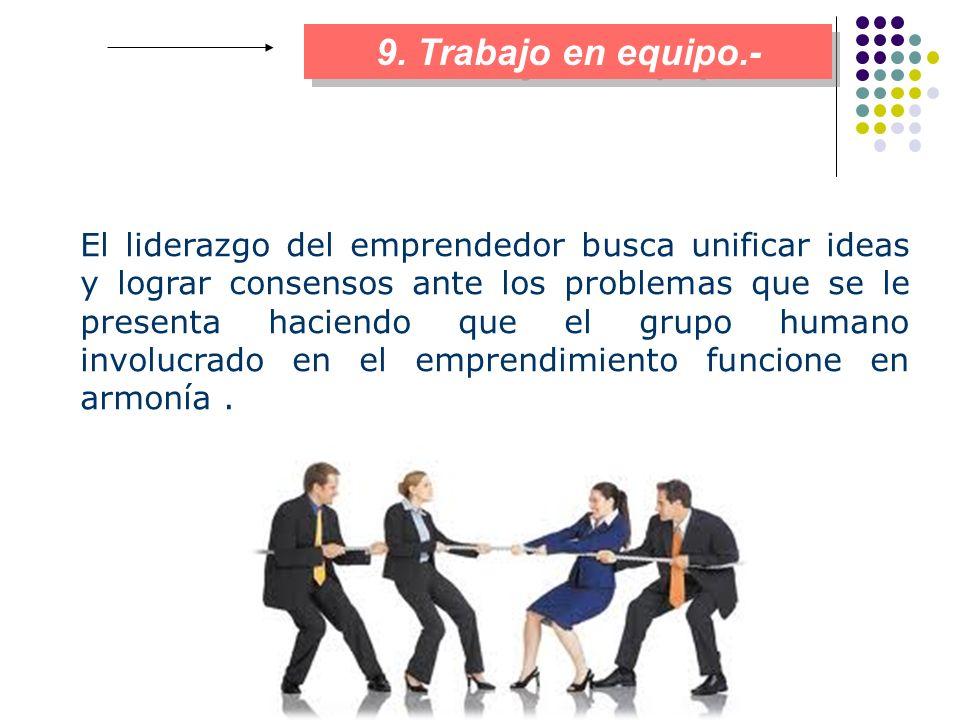 9. Trabajo en equipo.- El liderazgo del emprendedor busca unificar ideas y lograr consensos ante los problemas que se le presenta haciendo que el grup