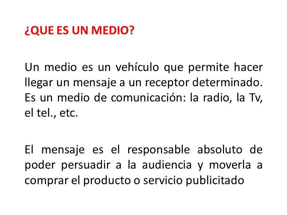 ¿QUE ES UN MEDIO? Un medio es un vehículo que permite hacer llegar un mensaje a un receptor determinado. Es un medio de comunicación: la radio, la Tv,