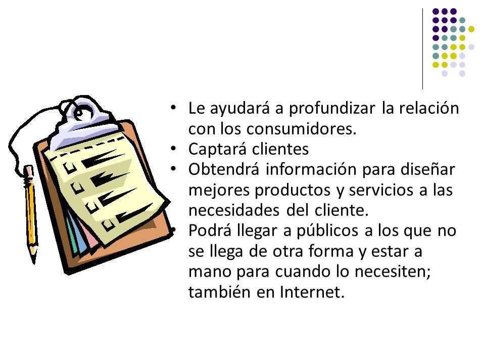 Le ayudará a profundizar la relación con los consumidores. Captará clientes Obtendrá información para diseñar mejores productos y servicios a las nece