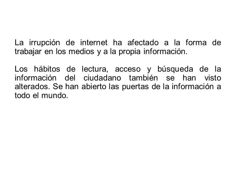 La irrupción de internet ha afectado a la forma de trabajar en los medios y a la propia información. Los hábitos de lectura, acceso y búsqueda de la i