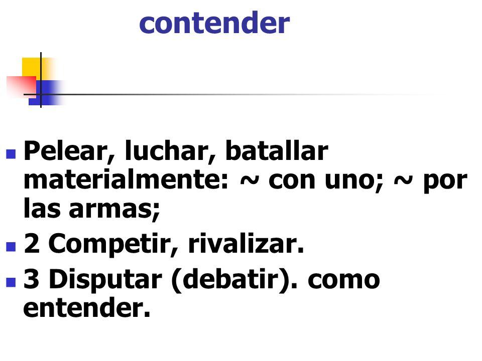 contender Pelear, luchar, batallar materialmente: ~ con uno; ~ por las armas; 2 Competir, rivalizar.