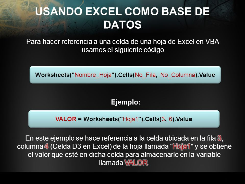 USANDO EXCEL COMO BASE DE DATOS Para hacer referencia a una celda de una hoja de Excel en VBA usamos el siguiente código Worksheets(
