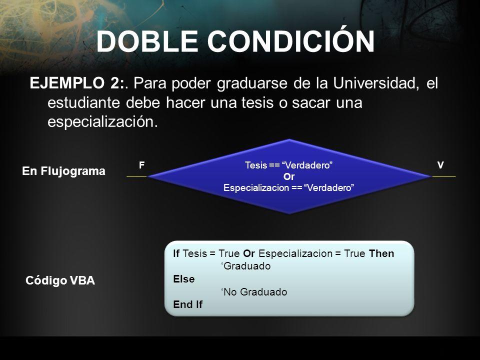 EJEMPLO 2:. Para poder graduarse de la Universidad, el estudiante debe hacer una tesis o sacar una especialización. DOBLE CONDICIÓN Tesis == Verdadero