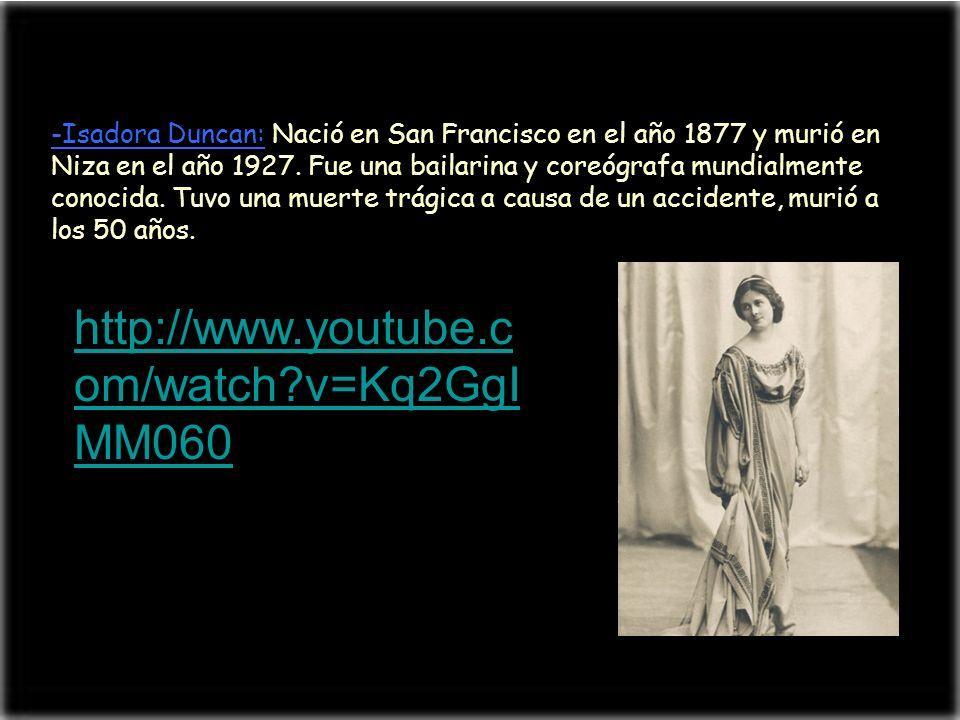-Isadora Duncan: Nació en San Francisco en el año 1877 y murió en Niza en el año 1927. Fue una bailarina y coreógrafa mundialmente conocida. Tuvo una