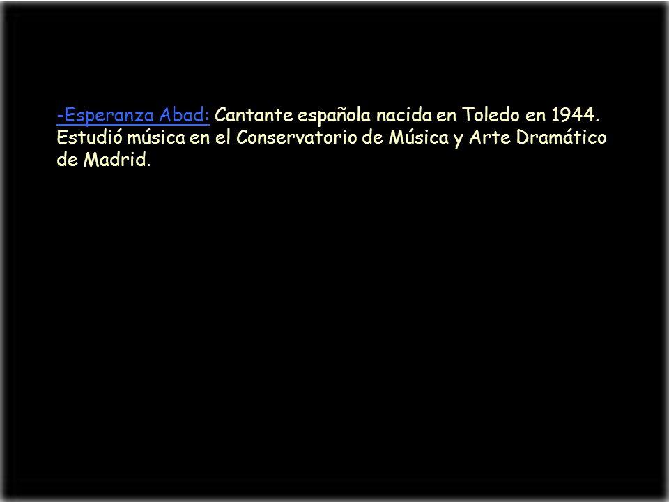 -Esperanza Abad: Cantante española nacida en Toledo en 1944. Estudió música en el Conservatorio de Música y Arte Dramático de Madrid.