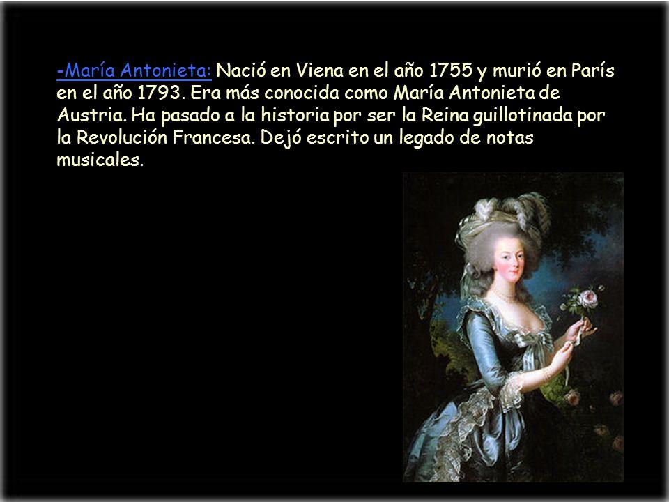 -María Antonieta: Nació en Viena en el año 1755 y murió en París en el año 1793. Era más conocida como María Antonieta de Austria. Ha pasado a la hist
