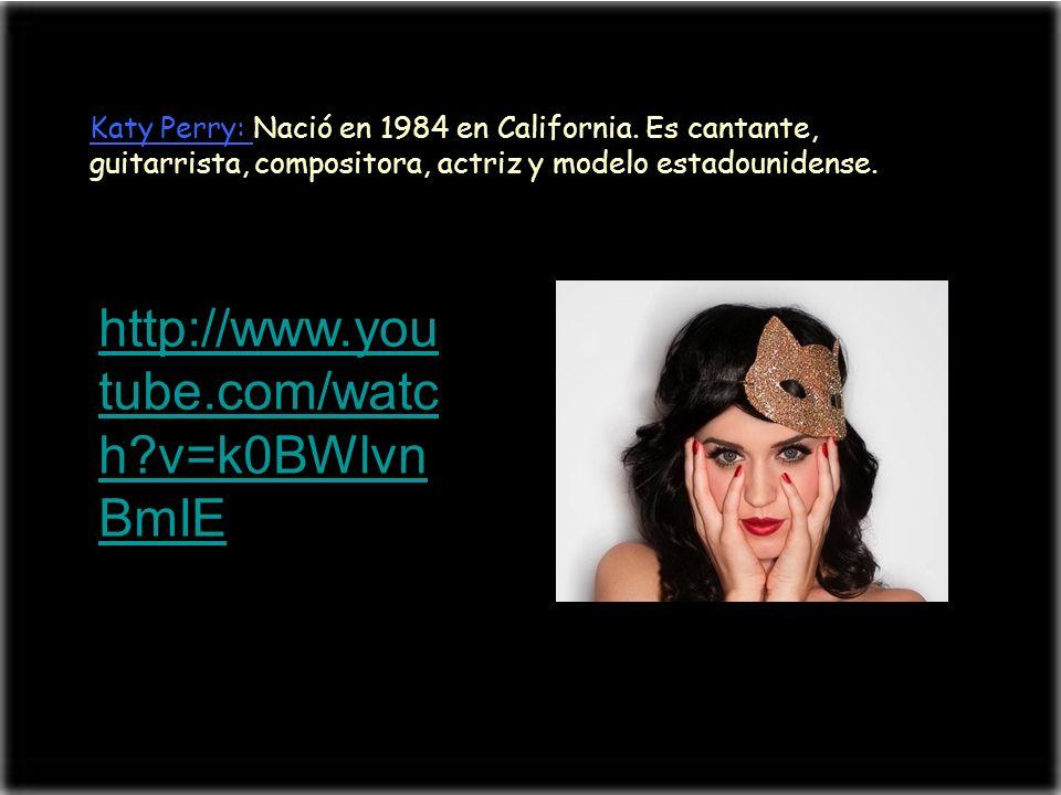 Katy Perry: Nació en 1984 en California. Es cantante, guitarrista, compositora, actriz y modelo estadounidense. http://www.you tube.com/watc h?v=k0BWl