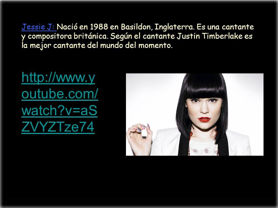 Jessie J: Nació en 1988 en Basildon, Inglaterra. Es una cantante y compositora británica. Según el cantante Justin Timberlake es la mejor cantante del