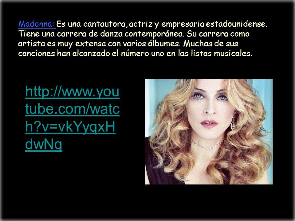 Madonna: Es una cantautora, actriz y empresaria estadounidense. Tiene una carrera de danza contemporánea. Su carrera como artista es muy extensa con v
