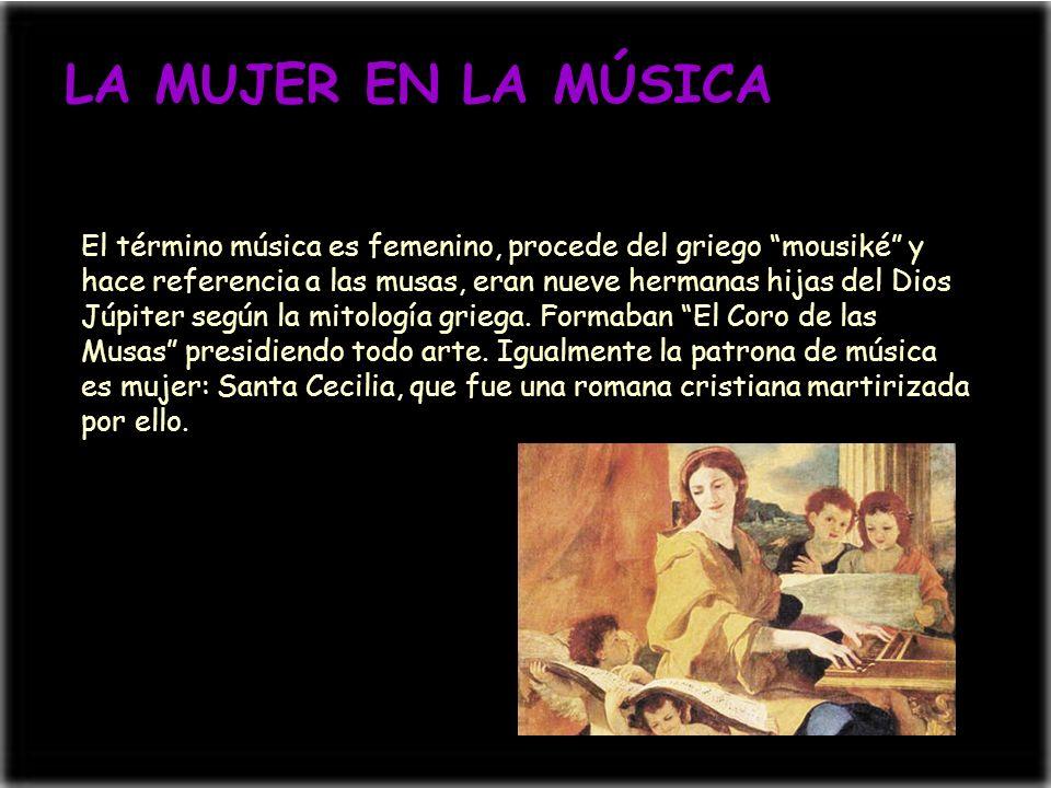 LA MUJER EN LA MÚSICA El término música es femenino, procede del griego mousiké y hace referencia a las musas, eran nueve hermanas hijas del Dios Júpi