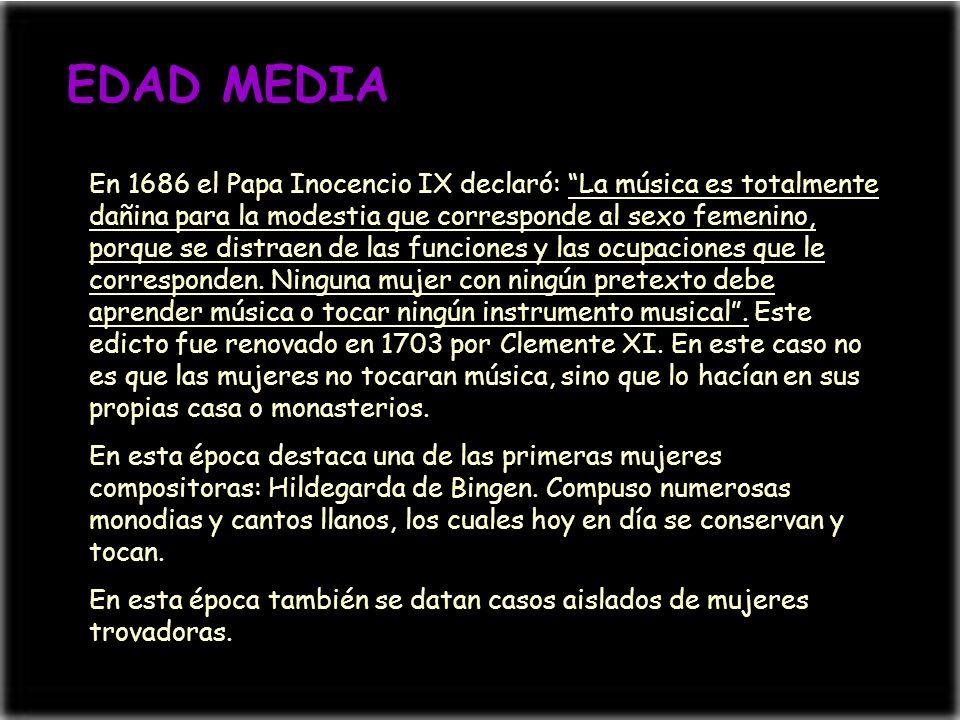 EDAD MEDIA En 1686 el Papa Inocencio IX declaró: La música es totalmente dañina para la modestia que corresponde al sexo femenino, porque se distraen
