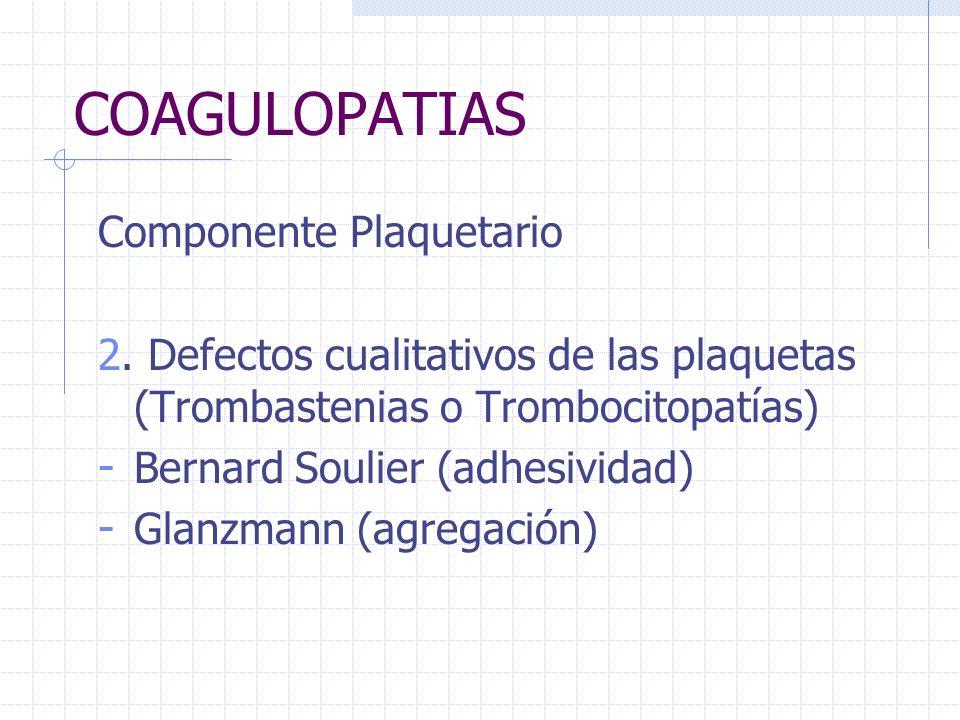 COAGULOPATIAS Componente Plaquetario 2. Defectos cualitativos de las plaquetas (Trombastenias o Trombocitopatías) - Bernard Soulier (adhesividad) - Gl