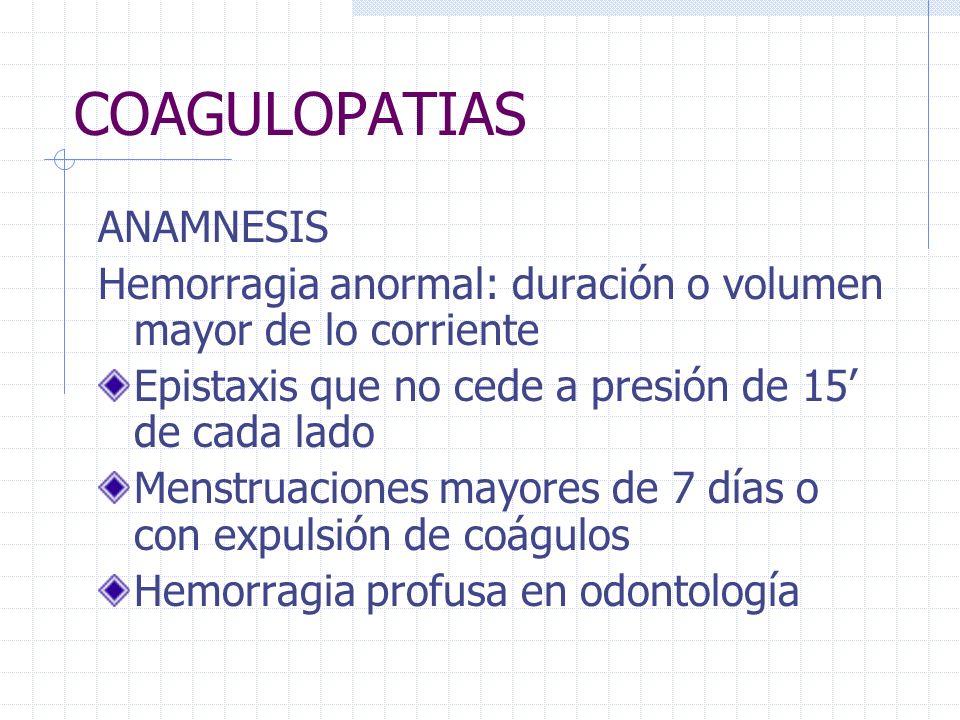 COAGULOPATIAS ANAMNESIS Hemorragia anormal: duración o volumen mayor de lo corriente Epistaxis que no cede a presión de 15 de cada lado Menstruaciones
