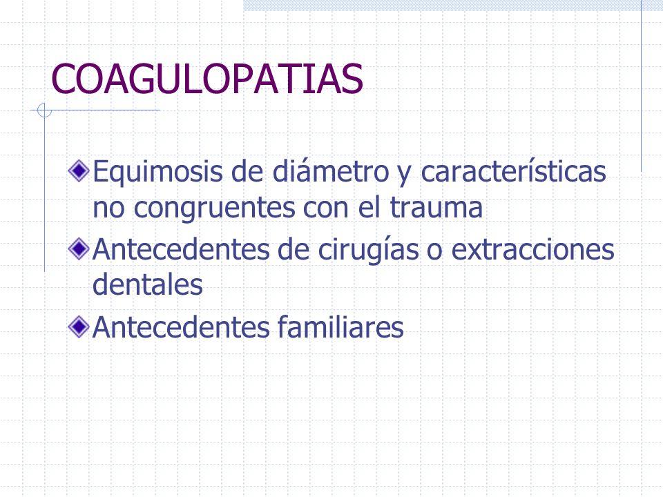 COAGULOPATIAS Equimosis de diámetro y características no congruentes con el trauma Antecedentes de cirugías o extracciones dentales Antecedentes famil