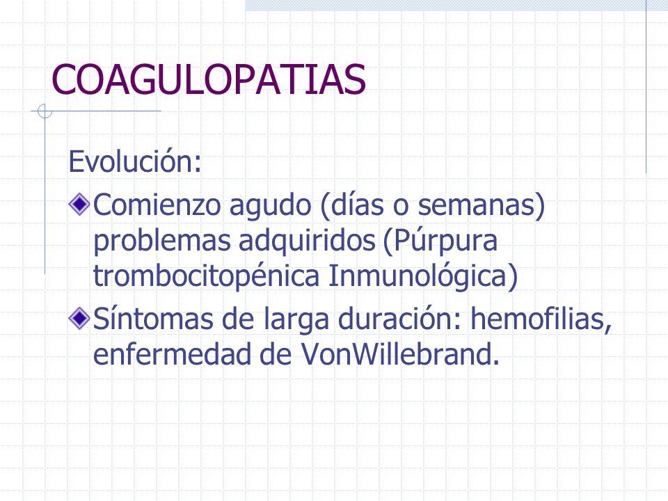 COAGULOPATIAS Evolución: Comienzo agudo (días o semanas) problemas adquiridos (Púrpura trombocitopénica Inmunológica) Síntomas de larga duración: hemo