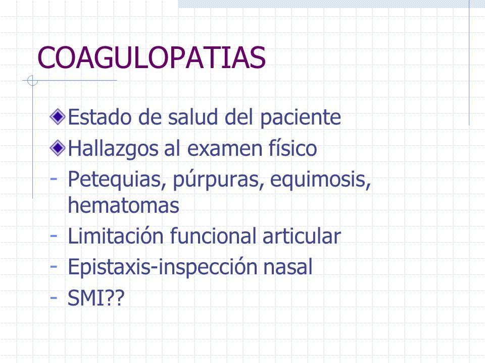 COAGULOPATIAS Estado de salud del paciente Hallazgos al examen físico - Petequias, púrpuras, equimosis, hematomas - Limitación funcional articular - E