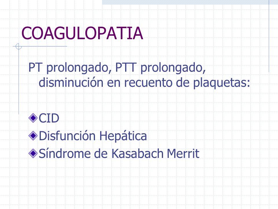 COAGULOPATIA PT prolongado, PTT prolongado, disminución en recuento de plaquetas: CID Disfunción Hepática Síndrome de Kasabach Merrit