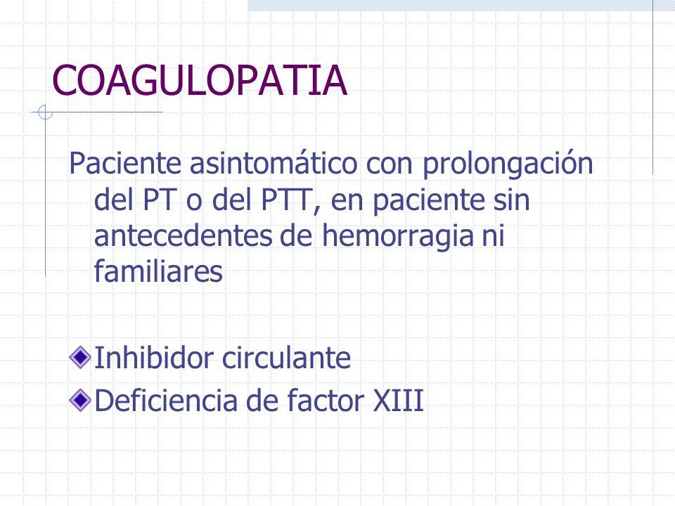 COAGULOPATIA Paciente asintomático con prolongación del PT o del PTT, en paciente sin antecedentes de hemorragia ni familiares Inhibidor circulante De