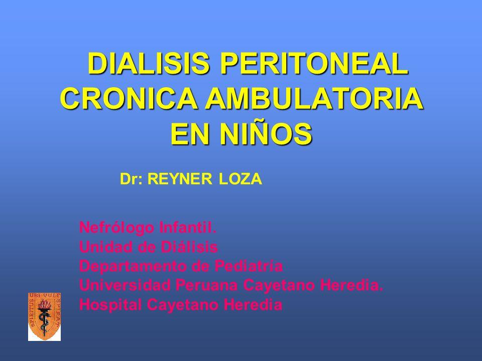 DIALISIS PERITONEAL CRONICA AMBULATORIA EN NIÑOS Nefrólogo Infantil. Unidad de Diálisis Departamento de Pediatría Universidad Peruana Cayetano Heredia