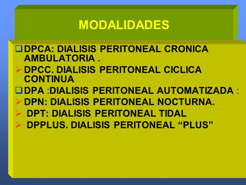 MODALIDADES DPCA: DIALISIS PERITONEAL CRONICA AMBULATORIA. DPCC. DIALISIS PERITONEAL CICLICA CONTINUA DPA :DIALISIS PERITONEAL AUTOMATIZADA : DPN: DIA