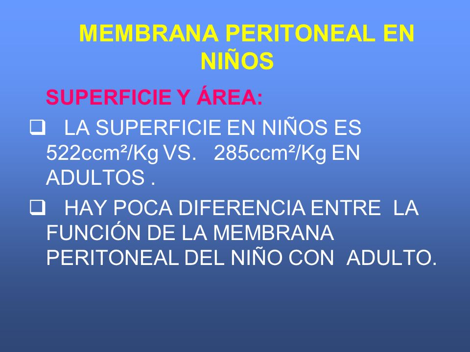 MEMBRANA PERITONEAL EN NIÑOS SUPERFICIE Y ÁREA: LA SUPERFICIE EN NIÑOS ES 522ccm²/Kg VS. 285ccm²/Kg EN ADULTOS. HAY POCA DIFERENCIA ENTRE LA FUNCIÓN D