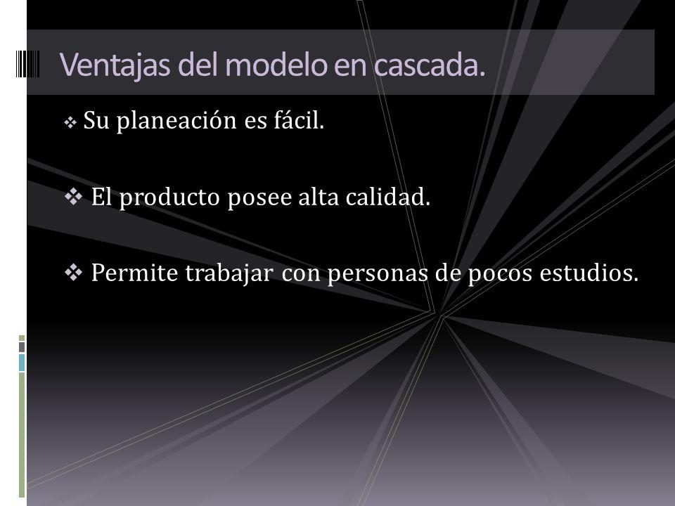 Su planeación es fácil. El producto posee alta calidad. Permite trabajar con personas de pocos estudios. Ventajas del modelo en cascada.