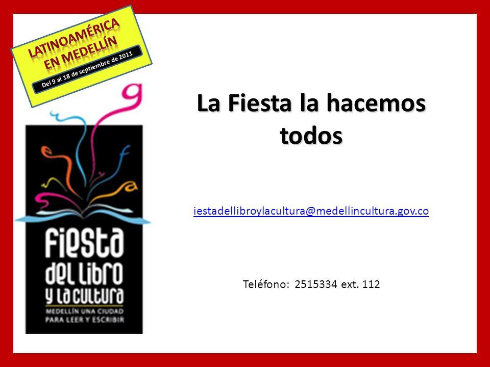 Del 9 al 18 de septiembre de 2011 La Fiesta la hacemos todos iestadellibroylacultura@medellincultura.gov.co Teléfono: 2515334 ext.