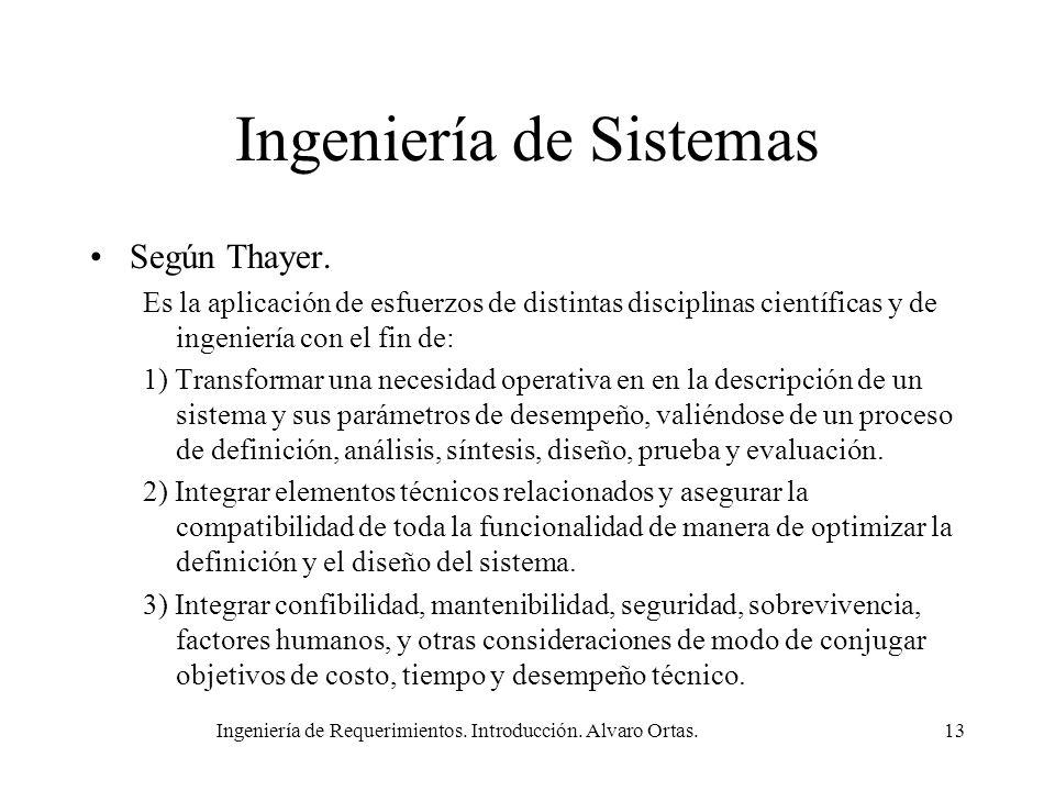 Ingeniería de Requerimientos. Introducción. Alvaro Ortas.13 Ingeniería de Sistemas Según Thayer. Es la aplicación de esfuerzos de distintas disciplina