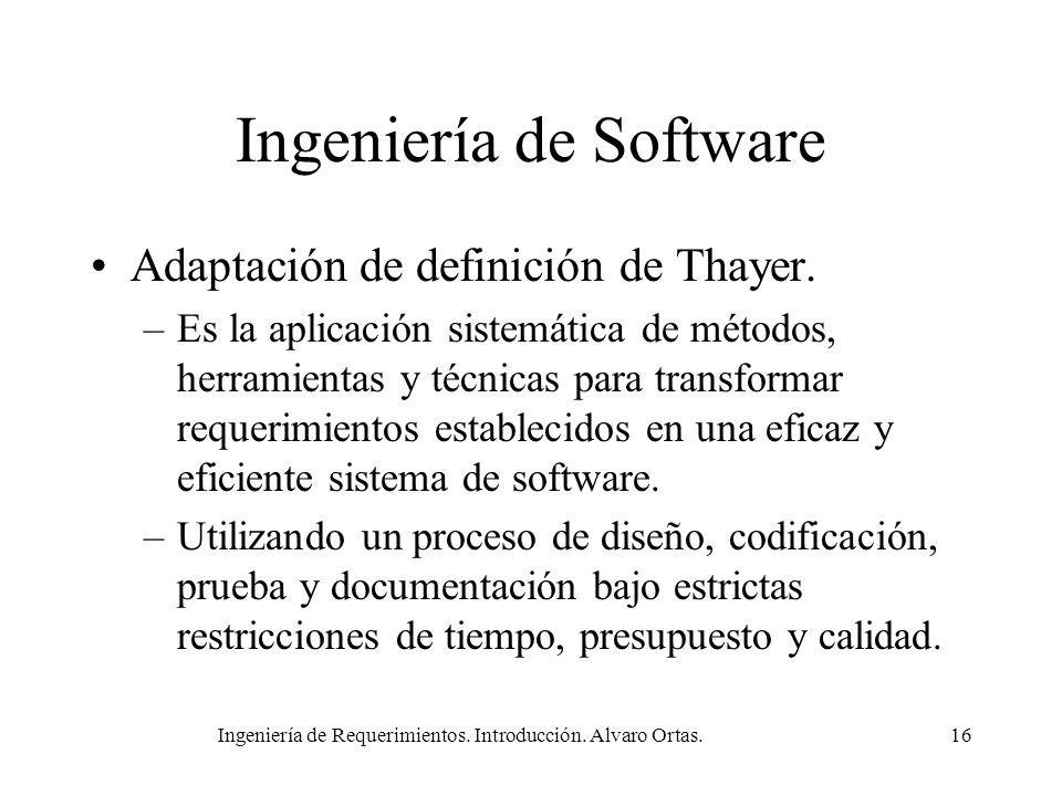 Ingeniería de Requerimientos. Introducción. Alvaro Ortas.16 Ingeniería de Software Adaptación de definición de Thayer. –Es la aplicación sistemática d