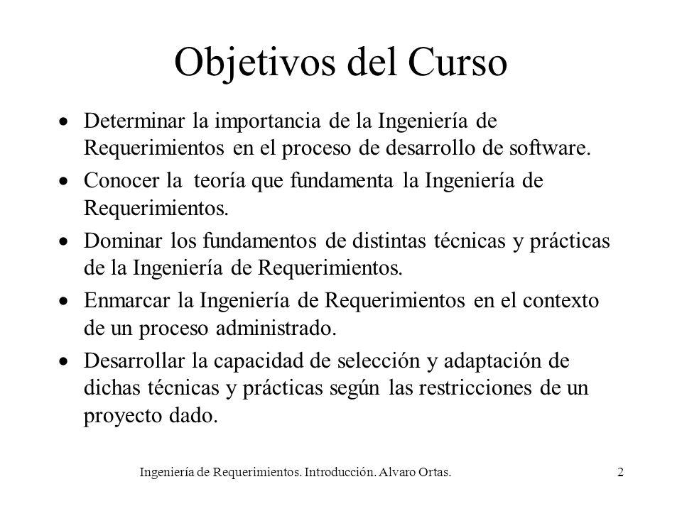 Ingeniería de Requerimientos. Introducción. Alvaro Ortas.2 Objetivos del Curso Determinar la importancia de la Ingeniería de Requerimientos en el proc