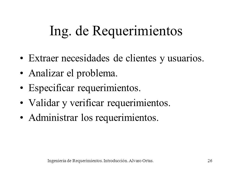 Ingeniería de Requerimientos. Introducción. Alvaro Ortas.26 Ing. de Requerimientos Extraer necesidades de clientes y usuarios. Analizar el problema. E