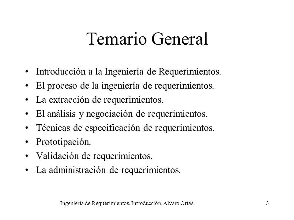 Ingeniería de Requerimientos. Introducción. Alvaro Ortas.3 Temario General Introducción a la Ingeniería de Requerimientos. El proceso de la ingeniería