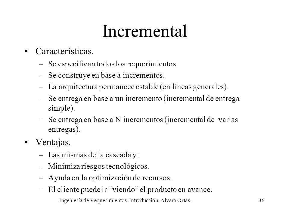 Ingeniería de Requerimientos. Introducción. Alvaro Ortas.36 Incremental Características. –Se especifican todos los requerimientos. –Se construye en ba