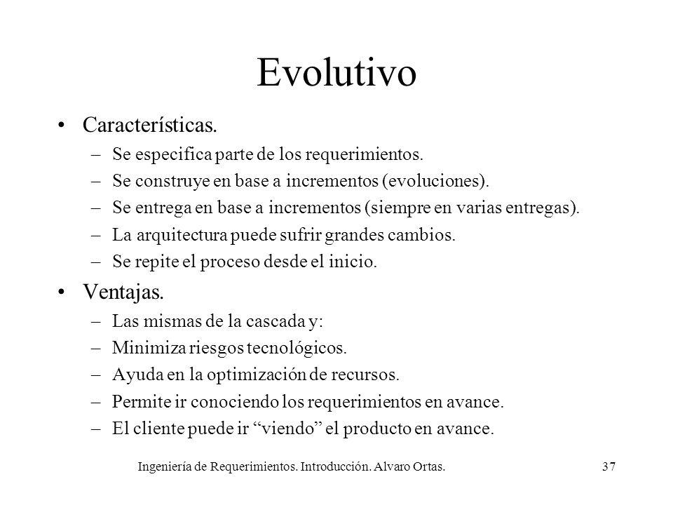 Ingeniería de Requerimientos. Introducción. Alvaro Ortas.37 Evolutivo Características. –Se especifica parte de los requerimientos. –Se construye en ba