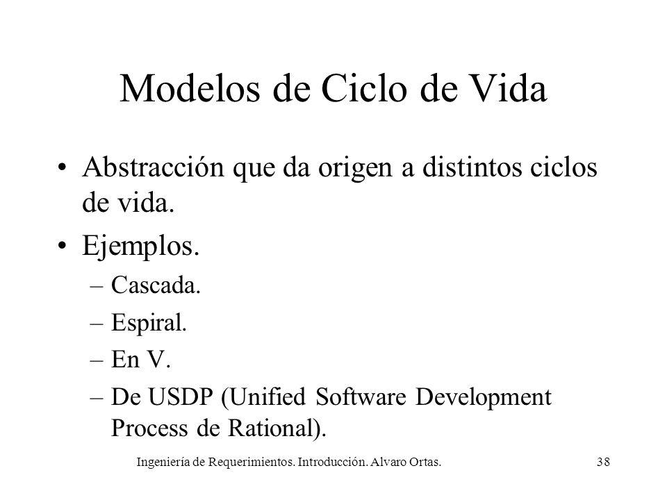 Ingeniería de Requerimientos. Introducción. Alvaro Ortas.38 Modelos de Ciclo de Vida Abstracción que da origen a distintos ciclos de vida. Ejemplos. –