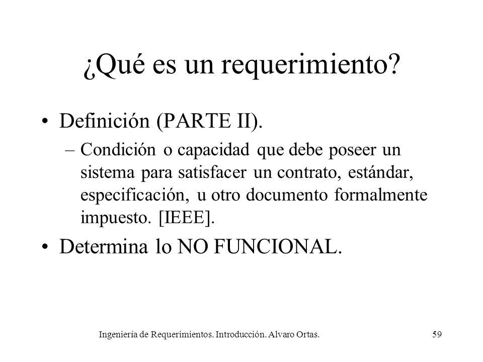 Ingeniería de Requerimientos. Introducción. Alvaro Ortas.59 ¿Qué es un requerimiento? Definición (PARTE II). –Condición o capacidad que debe poseer un
