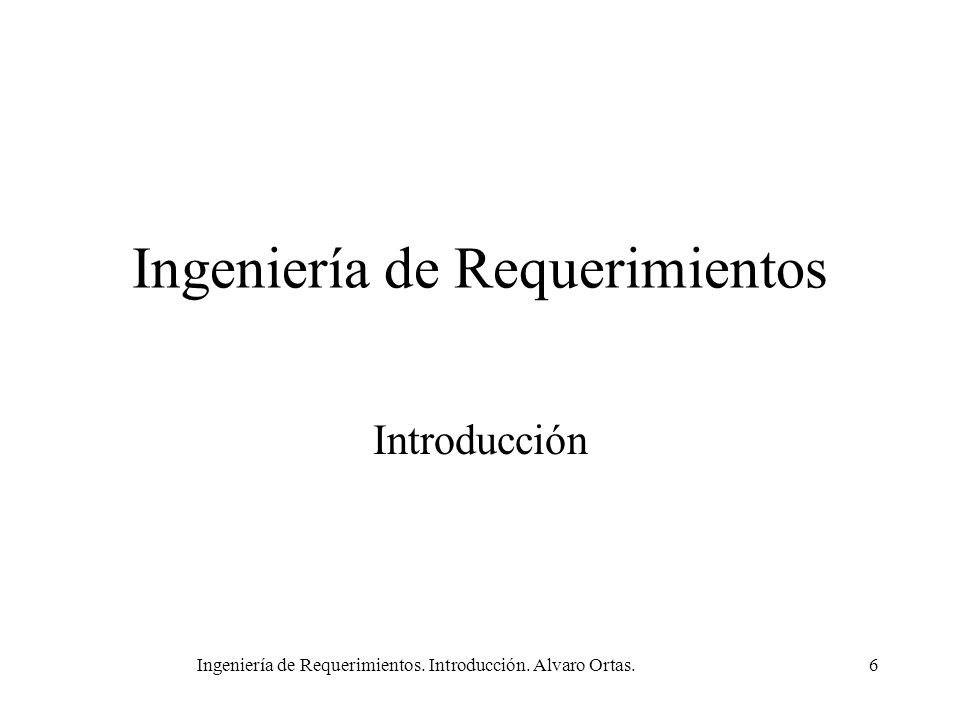 Ingeniería de Requerimientos. Introducción. Alvaro Ortas.6 Ingeniería de Requerimientos Introducción