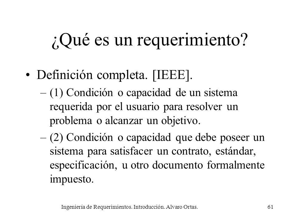 Ingeniería de Requerimientos. Introducción. Alvaro Ortas.61 ¿Qué es un requerimiento? Definición completa. [IEEE]. –(1) Condición o capacidad de un si