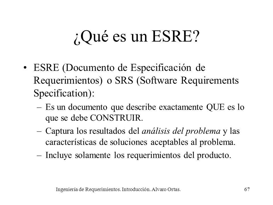 Ingeniería de Requerimientos. Introducción. Alvaro Ortas.67 ¿Qué es un ESRE? ESRE (Documento de Especificación de Requerimientos) o SRS (Software Requ