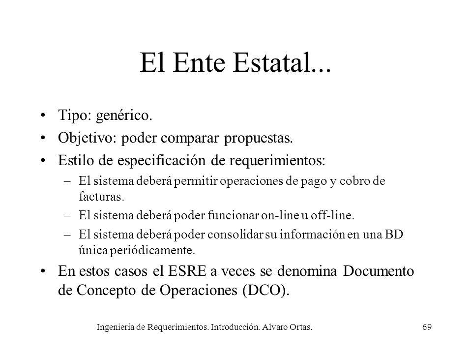 Ingeniería de Requerimientos. Introducción. Alvaro Ortas.69 El Ente Estatal... Tipo: genérico. Objetivo: poder comparar propuestas. Estilo de especifi
