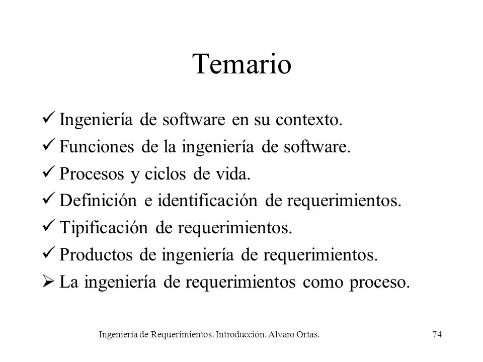 Ingeniería de Requerimientos. Introducción. Alvaro Ortas.74 Temario Ingeniería de software en su contexto. Funciones de la ingeniería de software. Pro