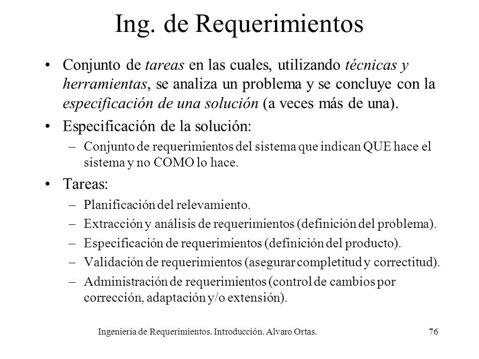 Ingeniería de Requerimientos. Introducción. Alvaro Ortas.76 Ing. de Requerimientos Conjunto de tareas en las cuales, utilizando técnicas y herramienta