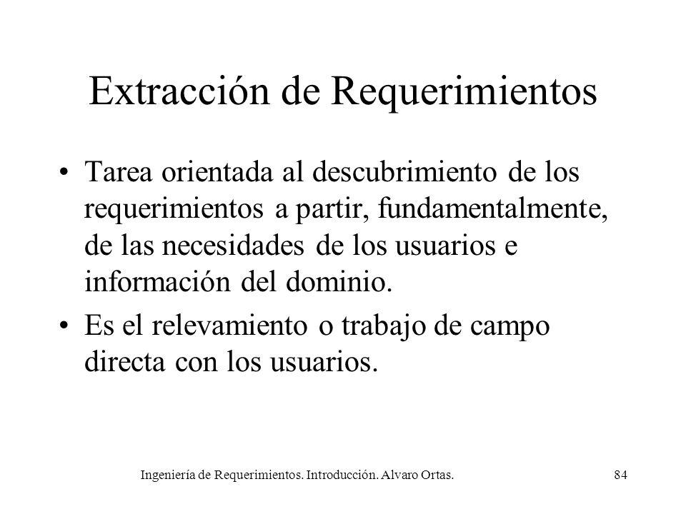 Ingeniería de Requerimientos. Introducción. Alvaro Ortas.84 Extracción de Requerimientos Tarea orientada al descubrimiento de los requerimientos a par