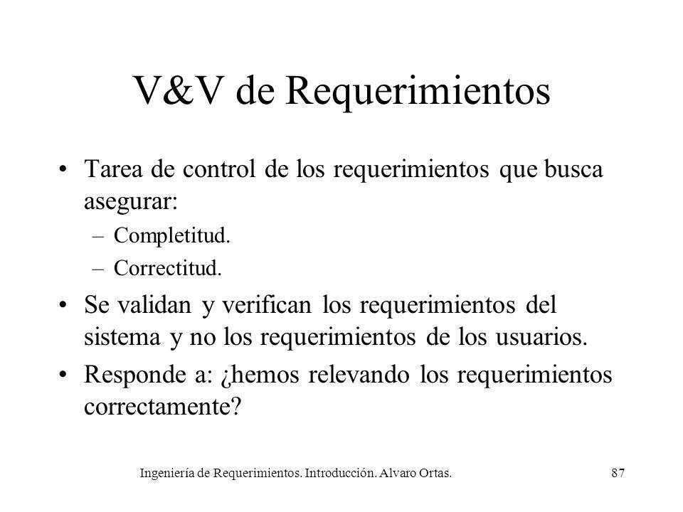 Ingeniería de Requerimientos. Introducción. Alvaro Ortas.87 V&V de Requerimientos Tarea de control de los requerimientos que busca asegurar: –Completi