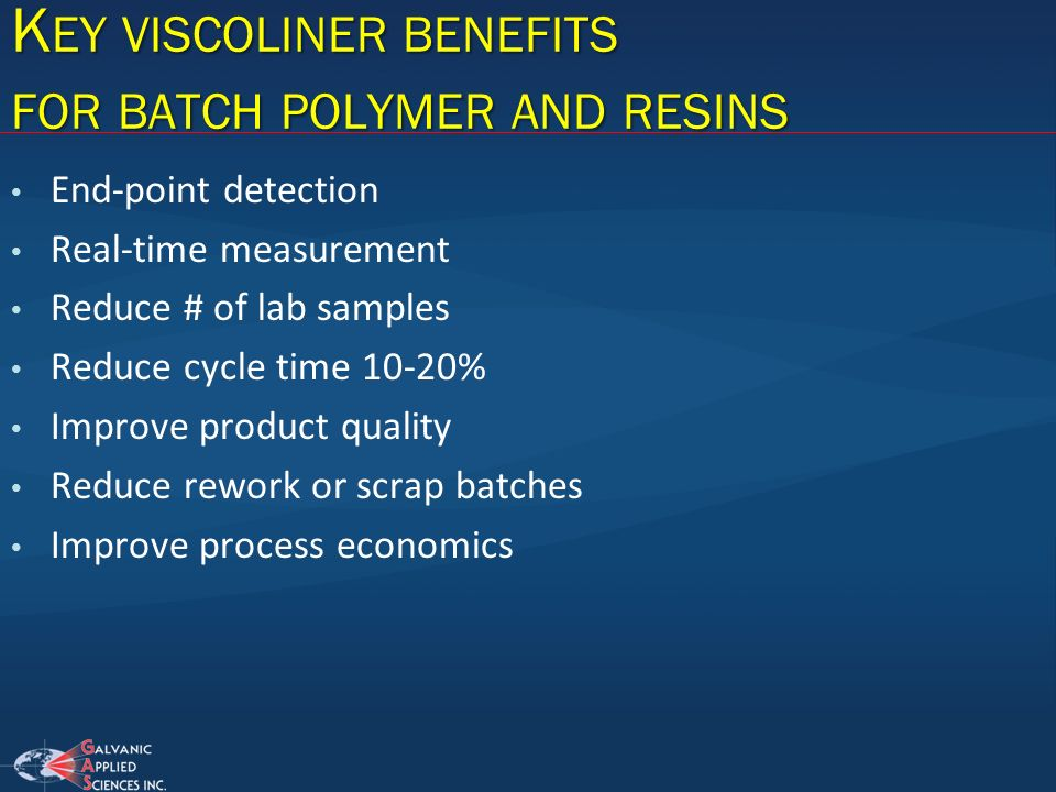 K EY VISCOLINER BENEFITS FOR BATCH POLYMER AND RESINS End-point detection Real-time measurement Reduce # of lab samples Reduce cycle time 10-20% Impro
