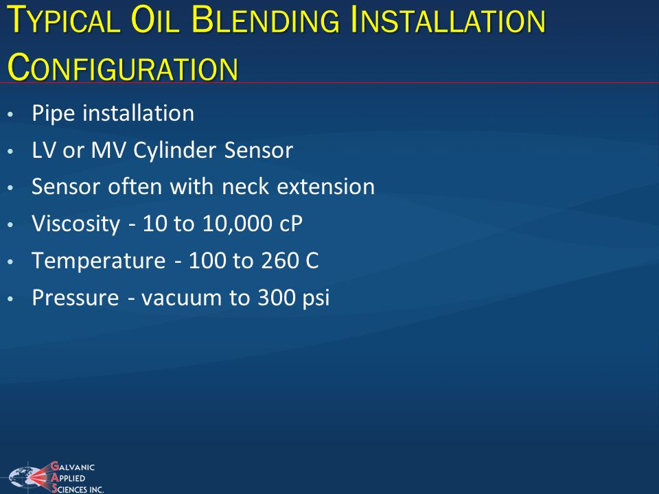 T YPICAL O IL B LENDING I NSTALLATION C ONFIGURATION Pipe installation LV or MV Cylinder Sensor Sensor often with neck extension Viscosity - 10 to 10,