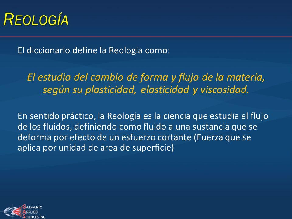 R EOLOGÍA El diccionario define la Reología como: El estudio del cambio de forma y flujo de la matería, según su plasticidad, elasticidad y viscosidad